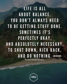 Life is all about balance. You don't always need to be getting stuff done. Sometimes it's perfectly ok and absolutely necessary to shut down kick back and do nothing. -Lori Deschenes . . . . #quotes #sayings #proverbs #thoughtoftheday #quoteoftheday #motivational #inspirational #inspire #motivate #quote
