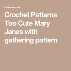 Crochet Patterns Too Cute  Mary Janes with gathering pattern