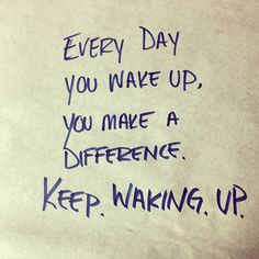 Every day you wake up, you make a difference.