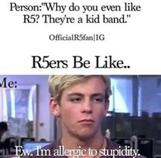 I'm allergic to stupidity. There's a way to make me mad right there. IF YOU TALK BAD ABOUT R5 YOU MUST HATE LIFE BECAUSE YOUR ASKING ME TO KILL YOU RIGHT THERE.