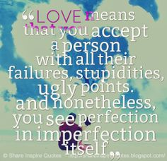 LOVE means that you accept a person with all their failures, stupidities, ugly points. and nonetheless, you see perfection in imperfection itself #love #quotes