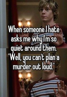 """When someone I hate asks me why I'm so quiet around them. """"Well you can't plan a murder out loud."""" https://whisper.sh/whispers/0529e4640670dc043a51923e7bac994eabd1e0/when-someone-i-hate-asks-me-why-i-m-so-quiet-around-them-well-you-can-t-plan-a-murder-out-loud https://www.facebook.com/PreppingMeansPrepared/"""