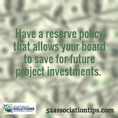 Have a reserve policy that allows your board to save for future project investments. / 52associationtips.com