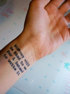 History will be kind to me for i intend to write it - Winston Churchill    Would really love this for my next tat... somewhere else on the body, though.