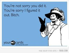 You're not sorry you did it. You're sorry I figured it out. Bitch. #ecards | See more about people, true stories and mouths.