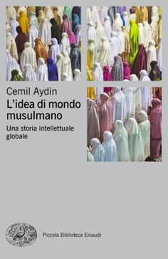 Cemil Aydin, L'idea di mondo musulmano,  Piccola Biblioteca Einaudi Ns - DISPONIBILE ANCHE IN EBOOK