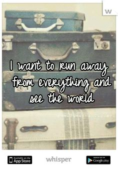 I want to run away from everything and see the world