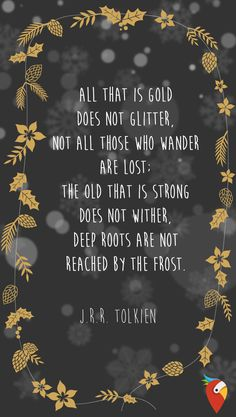 """All that is gold does not glitter. Not all those who wander are lost: the old that is strong does not wither. Deep roots are not reached by the frost"" - J.R.R. Tolkien"