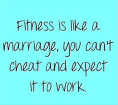 LOL! Love this Quote! True, SO TRUE! Fitness is like a Marriage. You can't cheat and expect it to Work!
