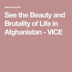 See the Beauty and Brutality of Life in Afghanistan - VICE