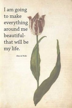 I am going to make everything around me beautiful-that will be my life. --Elsie de Wolfe This will be my life goal - it sums up so much. Best Inspirational Quotes, Great Quotes, Quotes To Live By, Motivational Quotes, Awesome Quotes, Quotes Quotes, Qoutes, Karma Quotes, Random Quotes