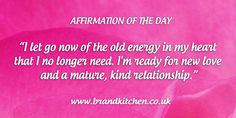 """Affirmation of the day: """"I let go now of the old energy in my heart that I longer need. I'm ready for new love and a mature, kind relationship."""""""