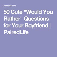 "50 Cute ""Would You Rather"" Questions for Your Boyfriend 