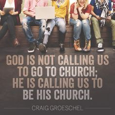 God is not calling us to go to church; He is calling us to be His church…