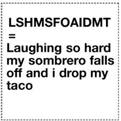 Laughing so hard my sombrero falls off  and I drop my taco