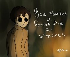 Fuck yea I started a forest fire for some smores