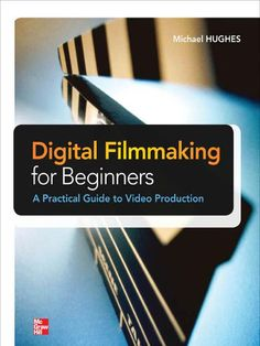 Digital Filmmaking For Beginners-A Practical Guide to Video Production by Michael Hughes