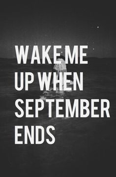 wake me up when september ends I always think of Elizabeth when I hear this song. It made her sad.
