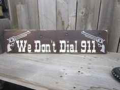 We Dont Dial 911 Hand Painted Wood Sign-Distressed-Guns via Etsy  Funny!
