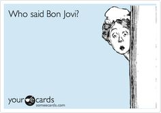 This is me. I can hear a Bon Jovi song playing from a mile away.