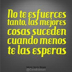 """""""No te esfuerces tanto, las mejores cosas suceden cuando menos te las esperas"""". #GabrielGarciaMarquez #Citas #Frases @candidman"""