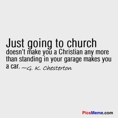 Just going to church doesn't make you a Christian any more than standing in your garage makes you a car. -G K Chesterton