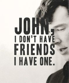 John,i don't have friends,i have one. Luv this quote xx