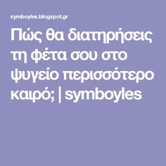 Πώς θα διατηρήσεις τη φέτα σου στο ψυγείο περισσότερο καιρό;   symboyles Greek Beauty, Preserving Food, Kitchen Hacks, Blog, Recipes, Dressings, Diy, Crafts, Kitchens