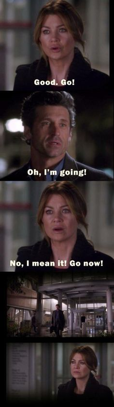 Grey's anatomy : my reaction to this was.  Wait please don't go.  I need you.