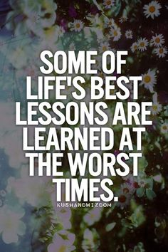 Some of life's best lessons are learned at the worst times. #affirmations #wisdoms #lifelessons