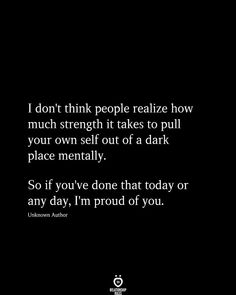 I dont think people realize how much strength it takes to pull your own self out of a dark place mentally. So if youve done that today or any day, Im proud of you. Done Quotes, Real Quotes, Words Quotes, Quotes To Live By, Strong Quotes, Quotes Quotes, Sayings, Cute Good Morning Texts, Morning Texts For Him
