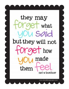 They will NEVER forget how you made them FEEL.