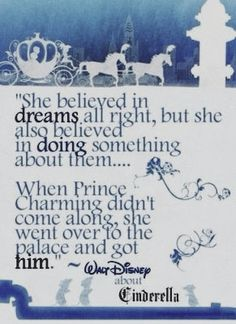 She believed in dreams all right, but she also believed in doing something about them. When Prince Charming didn't come along, she went over to the palace and got him.  ~Walt Disney (about Cinderella)                                                                                           Más