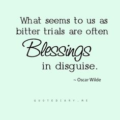 What seems to us as bitter trials are often blessings in disguise. quotes