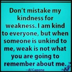 Don't mistake my kindness for weakness!