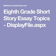 Eighth Grade Short Story Essay Topics - DisplayFile.aspx