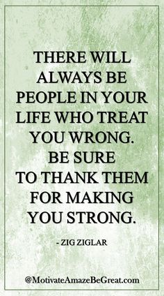 """There will always be people in your life who treat you wrong. Be sure to thank them for making you strong."" - Zig Ziglar More: https://www.motivateamazebegreat.com/2016/03/29-inspirational-quotes-about-life.html"