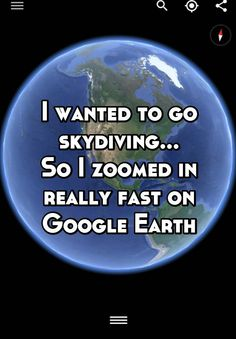 I wanted to go skydiving... So I zoomed in really fast on Google Earth