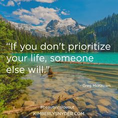 """""""If you don't prioritize your life, someone else will."""" - Greg McKeown"""