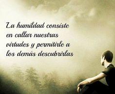 La humildad consiste en callar nuestras virtudes y permitirle a los demás descubrirlas*