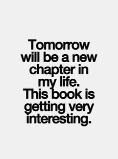Tomorrow Will Be A New Chapter In My Life. This Book Is Getting Very  Interesting. I Am So Happy To Be Alive!