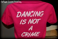 Dancing is not a crime! Hultman Screen Printing 270-443-0000 http://www.hultman-inc.com/