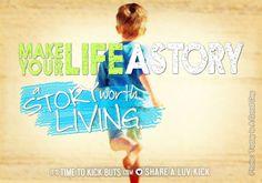 Make your life a story worth living. Share a ♥ LUV KiCK via TimeToKickBuTs.com