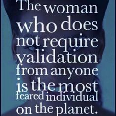 The woman who does not require validation from anyone is the most feared individual on the planet.  #365DaysOfAwesome