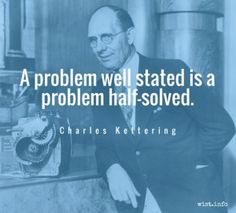 """A problem well stated is a problem half-solved."" Charles Kettering #quote"