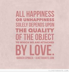 All happiness or unhappiness solely depends upon the quality of the object to which we are attached by love. #happiness #quotes #sayings