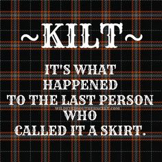 "KILT--what happened to the last person who called it a skirt, as in ""he was kilt."" (Scottish Humor)"