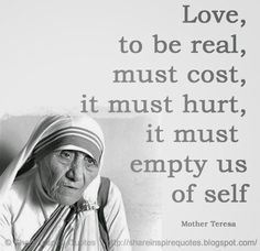Love, to be real, must cost, it must hurt, it must empty us of self ~Mother Teresa     ♥♥ Share Inspire Quotes ♥♥  Inspirational, Motivational, Funny & Romantic Quotes -  Love Quotes | Funny Quotes | Quotes about Life | Motivational Quotes | Life Quotes | Friendship Quotes | Daily Quotes | Positive Quotes | Encouraging Quotes | Favorite Quotes | Romantic Quotes | Famous Quotes | leadership Quotes | Inspirational, Motivational, Funny & Romantic Quotes By  Website - shareinspirequote......