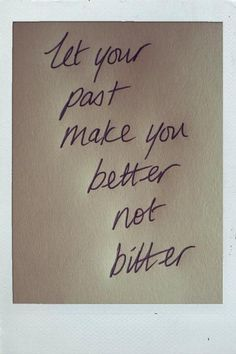 Let your past make you better not bitter.