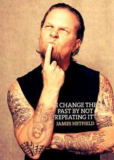 """I change the past by not repeating it."" -- James Hetfield, Metallica"